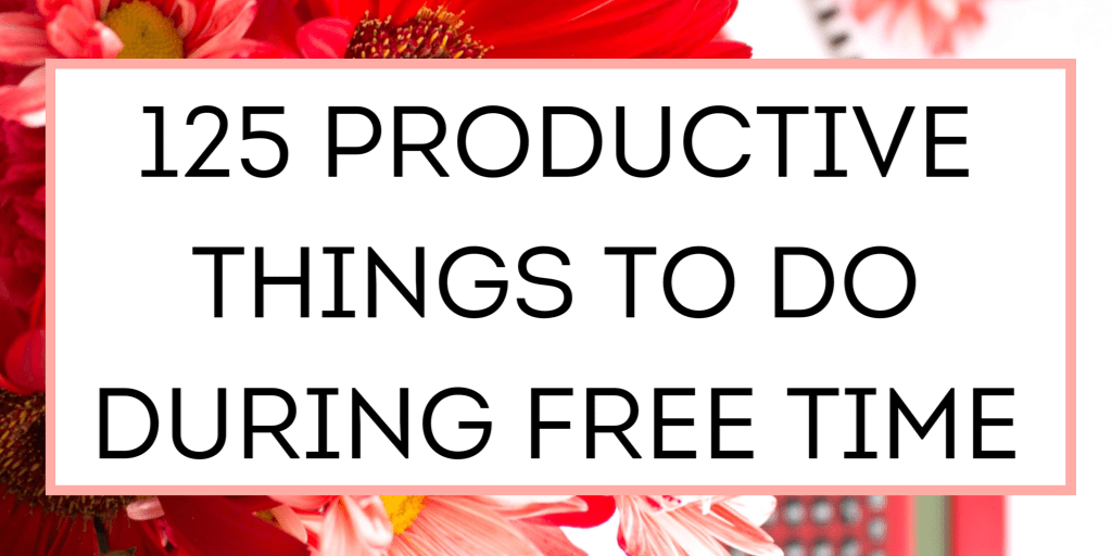 125 Productive Things To Do During Free Time