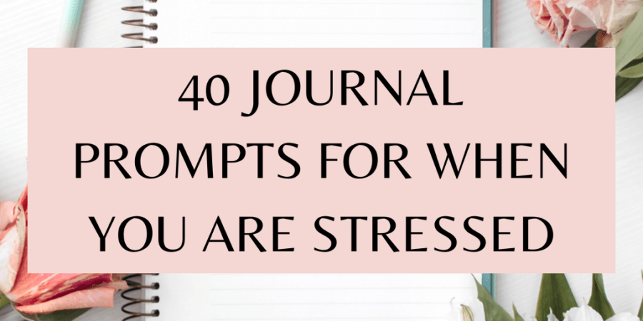 40 journal prompts for when you are stressed!