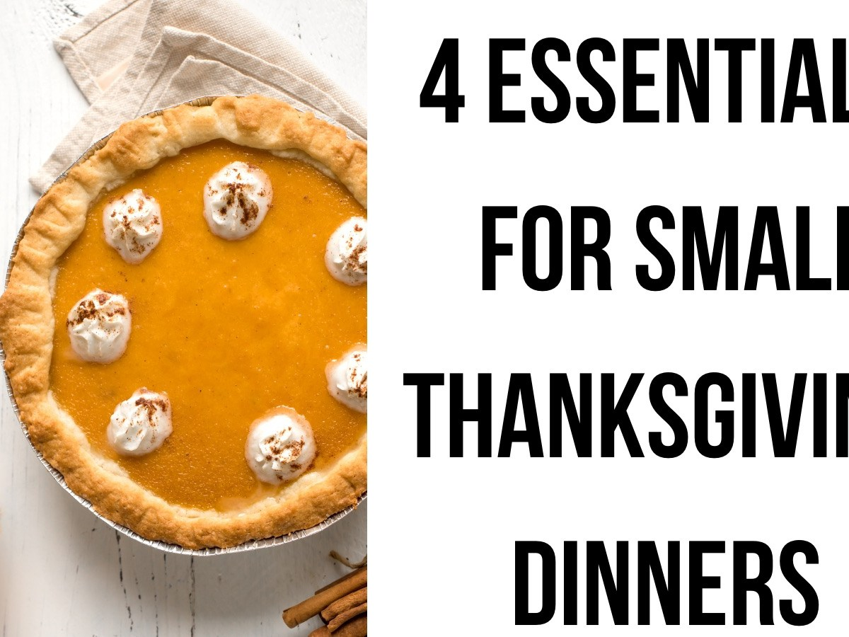 4 essentials for small thanksgiving dinners!
