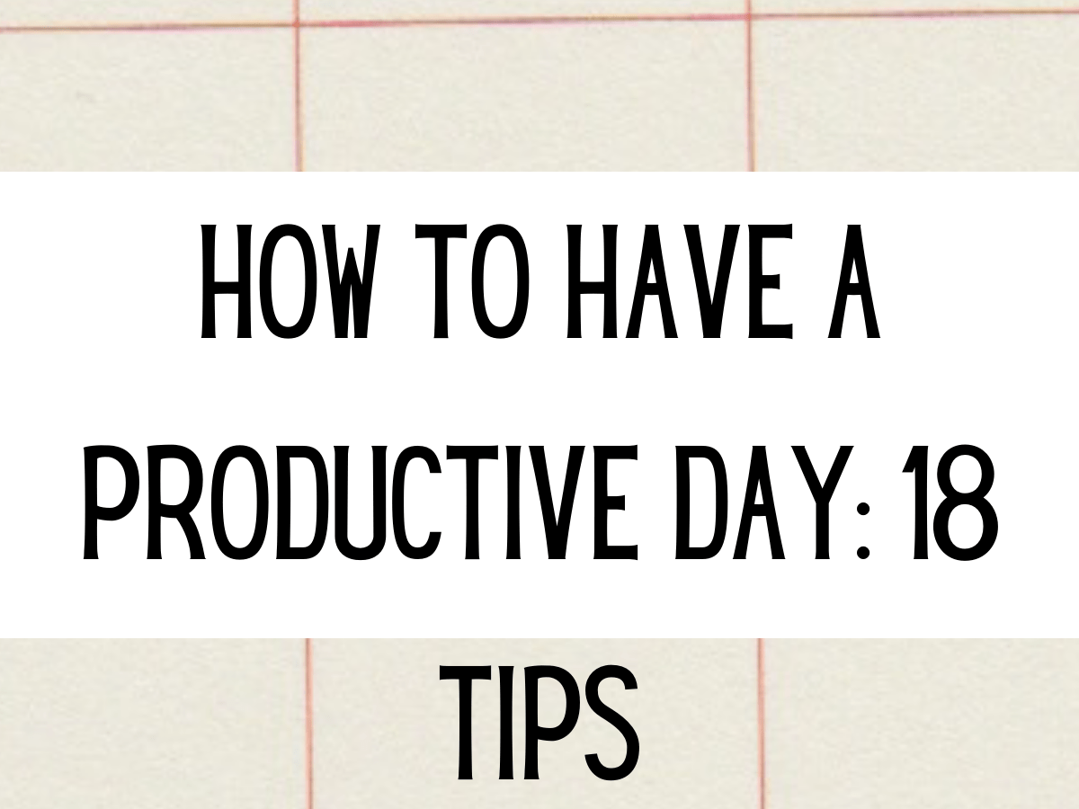 How to have a productive day: 18 tips!