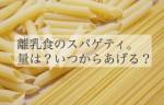 離乳食のスパゲティは、量が難しい。 いつから与える?量はどれくらい?