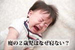 魔の2歳児はなぜ寝ない?ママをイライラさせる特徴をずらっとあげてみた!