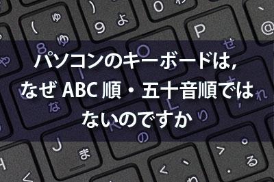 パソコンのキーボードはなぜABC順・五十音順ではないのですか
