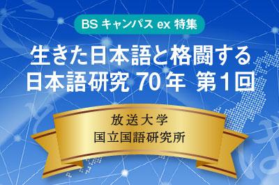 BSキャンパスex特集「生きた日本語と格闘する 日本語研究70年」