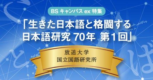 BSキャンパスex特集「生きた日本語と格闘する 日本語研究70年 第1回」