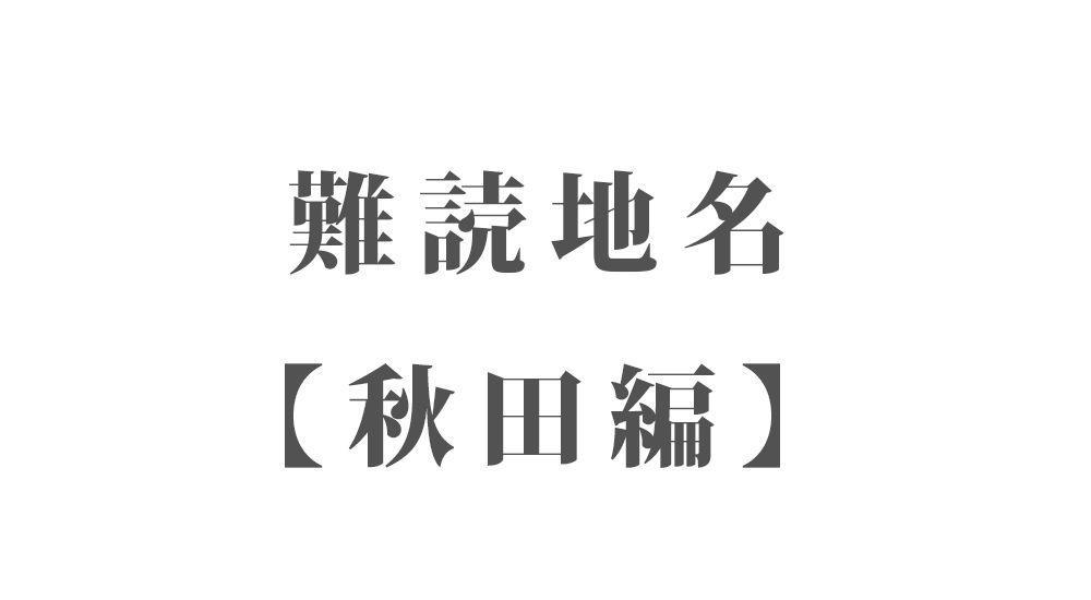 難読地名【秋田編】62種類 一覧 難読漢字のカッコいい地名・珍しい地名
