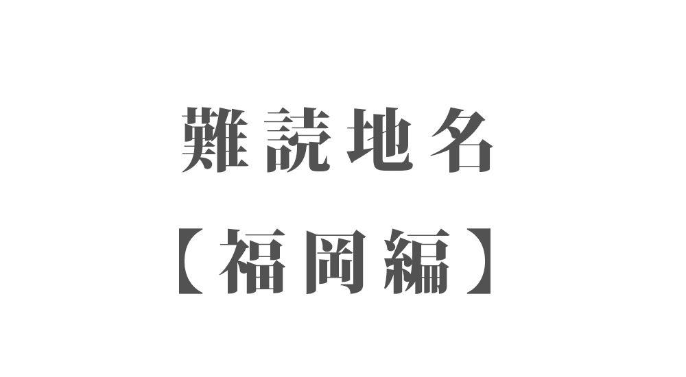 難読地名【福岡編】351種類 一覧 難読漢字のカッコいい地名・珍しい地名