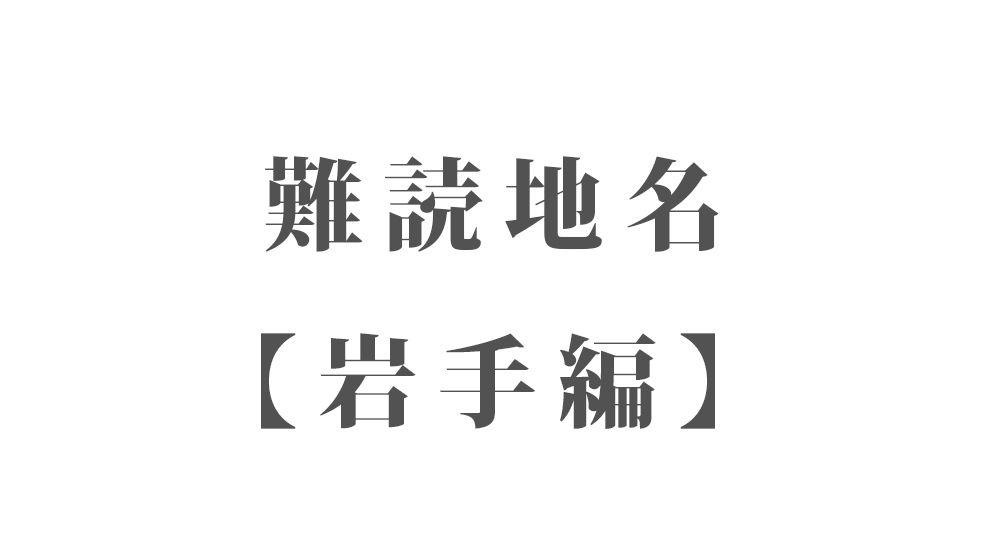難読地名【岩手編】238種類 一覧|難読漢字のカッコいい地名・珍しい地名