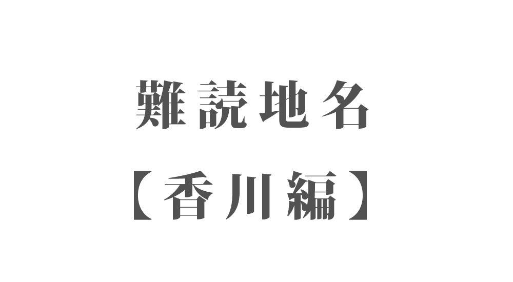 難読地名【香川編】68種類 一覧 難読漢字のカッコいい地名・珍しい地名