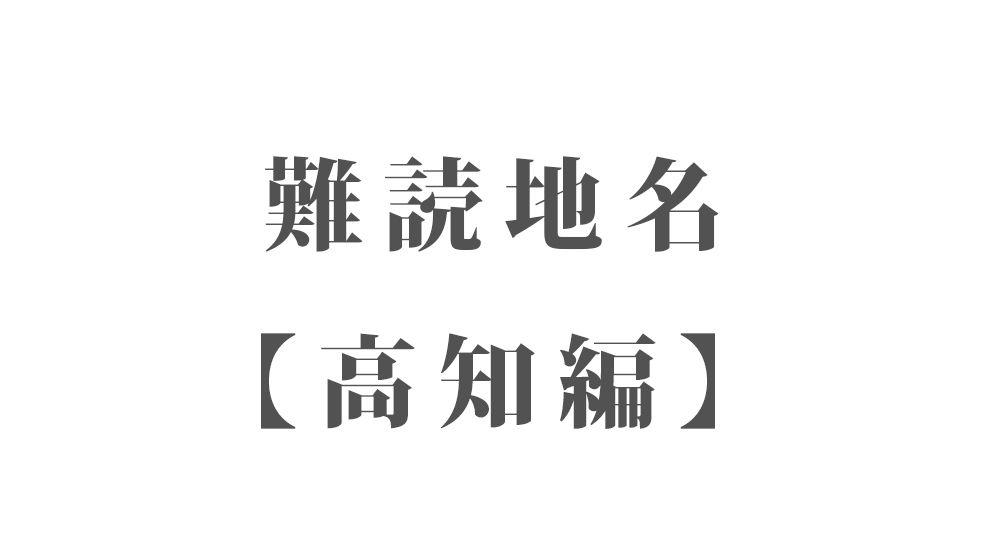 難読地名【高知編】49種類 一覧|難読漢字のカッコいい地名・珍しい地名