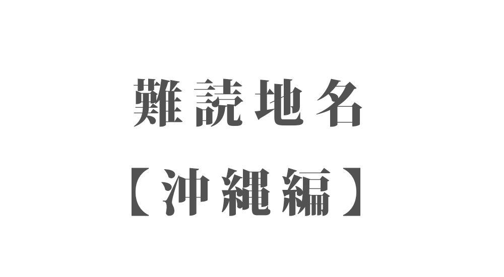難読地名【沖縄編】114種類 一覧|難読漢字・珍しい地名