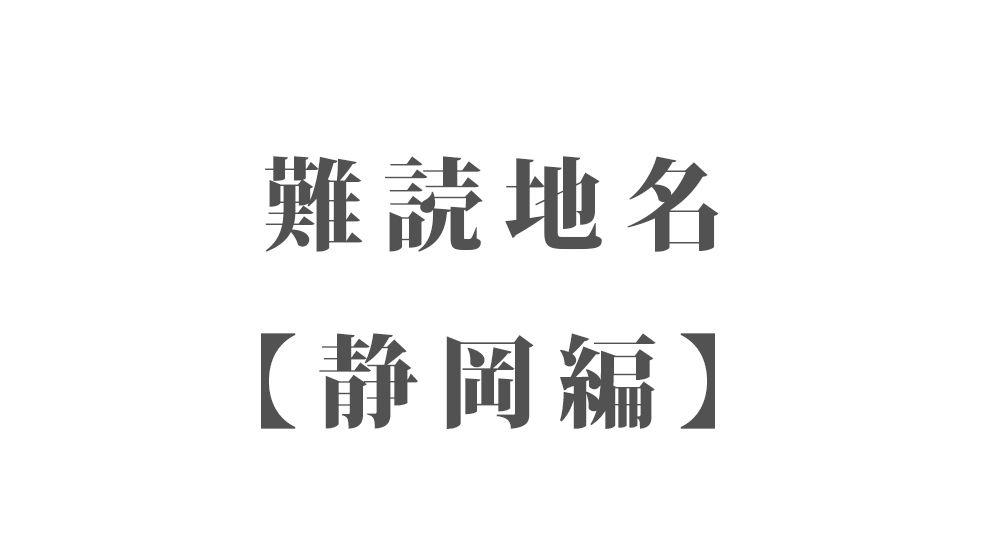 難読地名【静岡編】104種類 一覧 難読漢字のカッコいい地名・珍しい地名