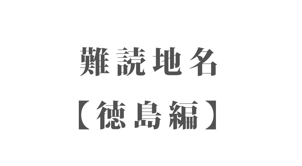 難読地名【徳島編】67種類 一覧|難読漢字のカッコいい地名・珍しい地名