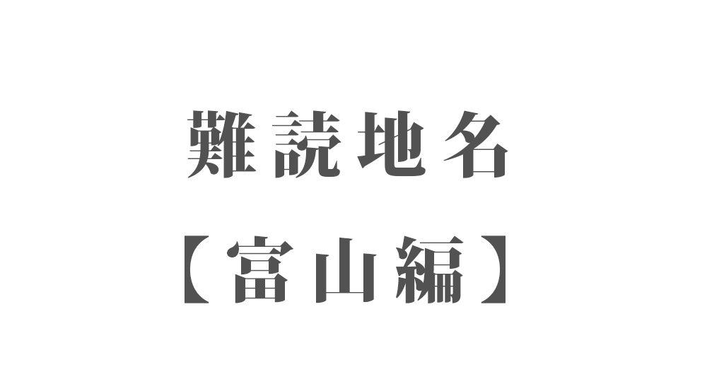 難読地名【富山編】72種類 一覧|難読漢字のカッコいい地名・珍しい地名