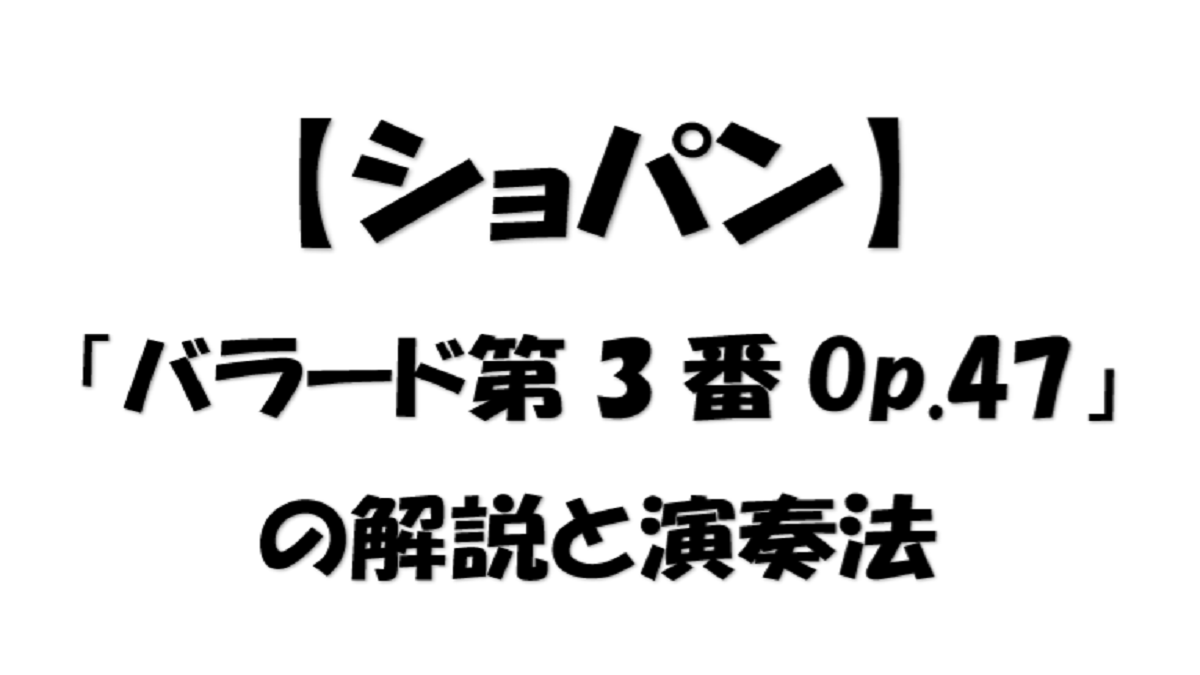 【ショパン】ショパン作曲「バラード第3番Op.47」の解説と演奏法