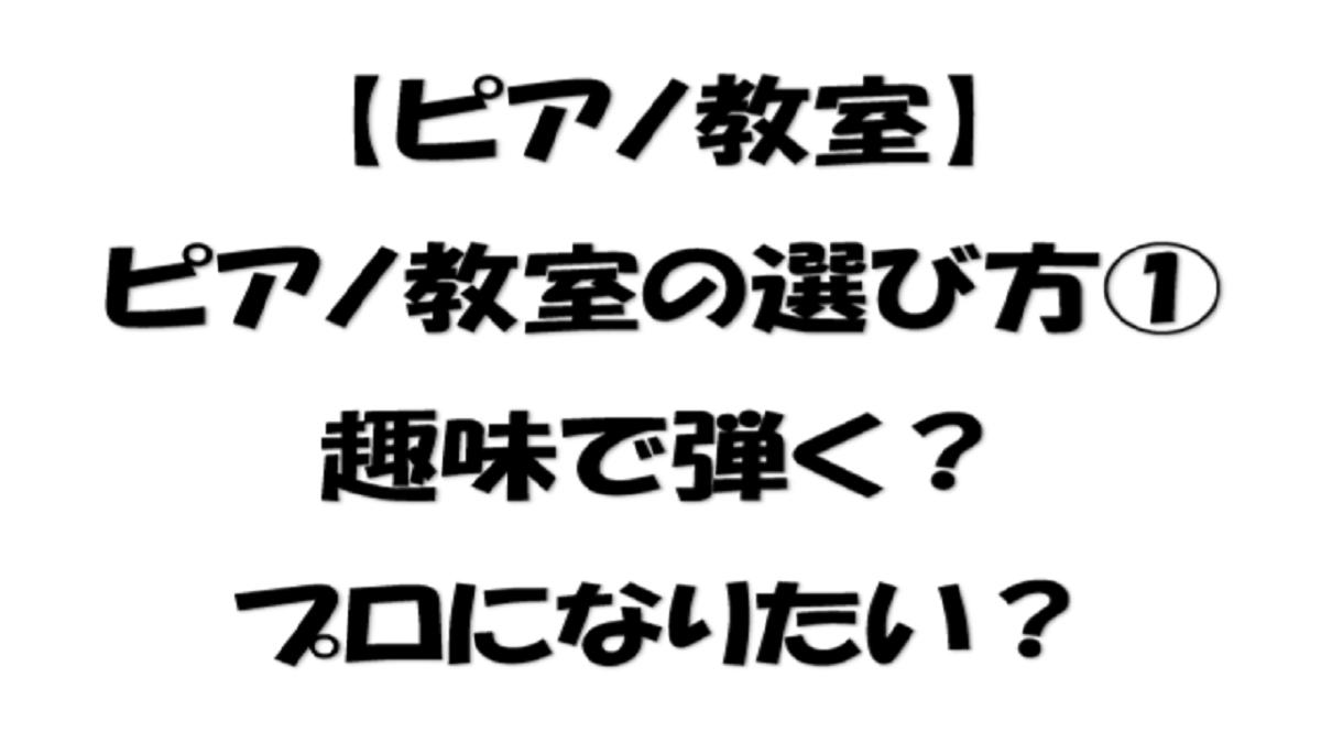 【ピアノ教室】ピアノ教室の選び方①趣味で弾く?プロになりたい?