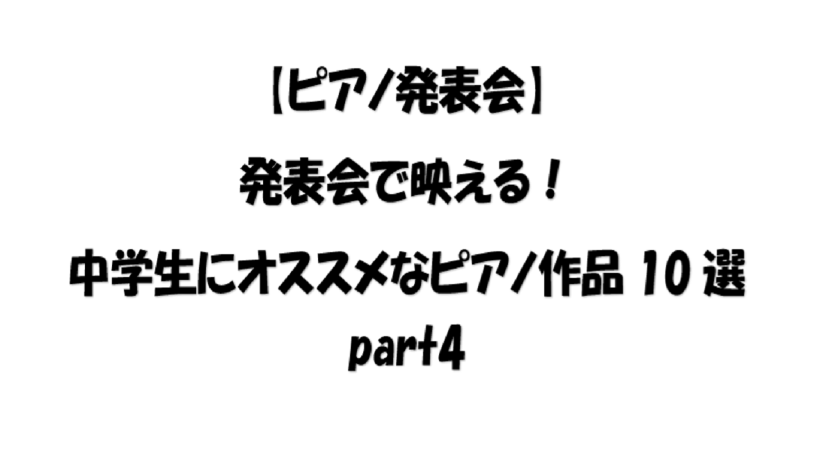 【ピアノ発表会】発表会で映える!中学生にオススメなピアノ作品10選part4