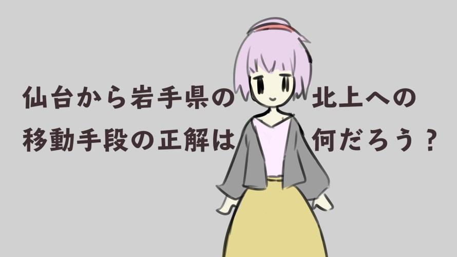 [小ネタ]仙台から北上ってどうやっていくのがいいの?