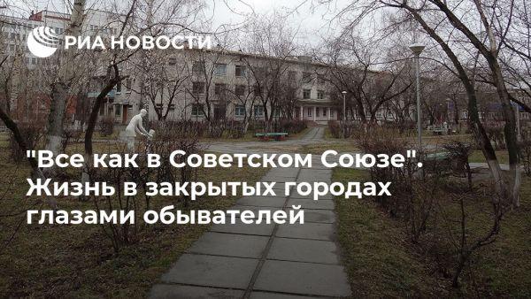 «Все как в Советском Союзе». Жизнь в закрытых городах глазами обывателей