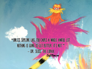 """Unless someone like you cares a whole awful lot, Nothing is going to get better. It's not."" - Dr. Seuss, The Lorax"