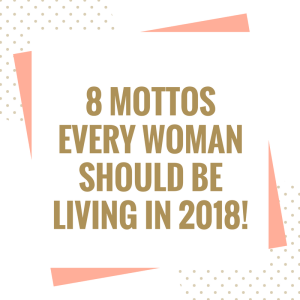 8 Mottos Every Woman Should Be Living In 2018!