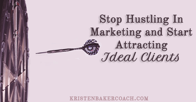Stop Hustling In Marketing and Start Attracting Ideal Clients