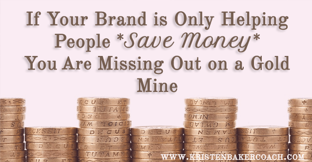 If Your Brand is Only Helping People *Save Money* You are Missing Out on a Gold Mine