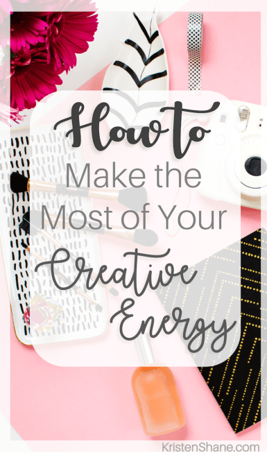 How to Make the Most of Your Creative Energy | how to be more creative - KristenShane.com