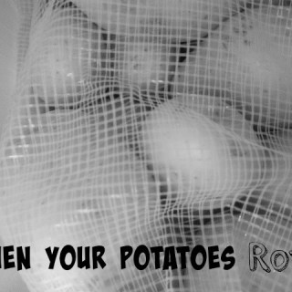 When Your Potatoes Rot