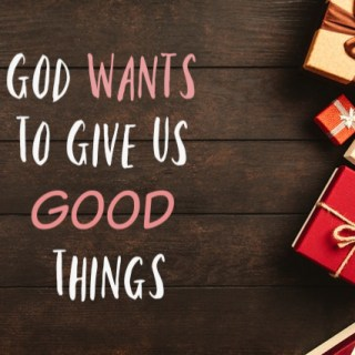 God Wants To Give Us Good Things