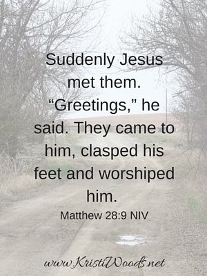 "Suddenly Jesus met them. ""Greetings,"" he said. They came to him, clasped his feet and worshiped him."