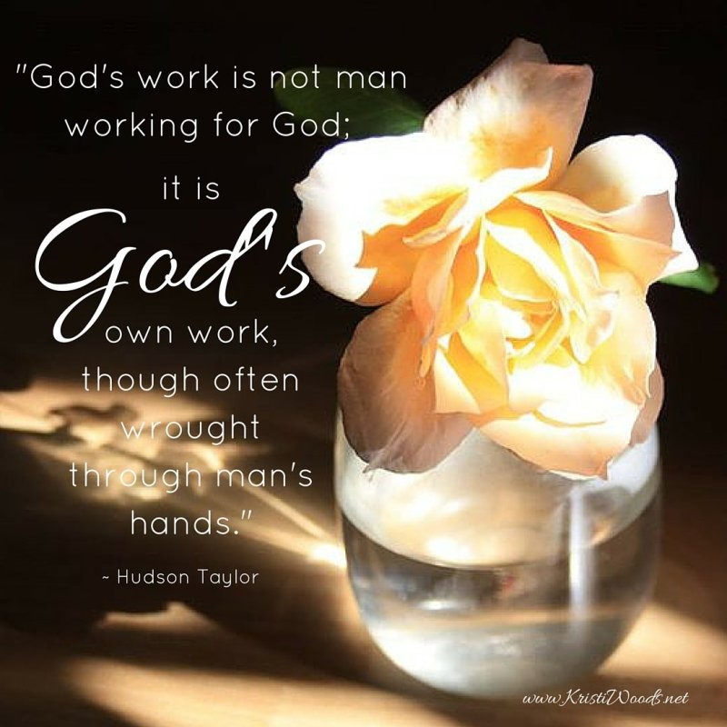 %22God's work is not man working for God; it is God's own work, though often wrought through man's hands.%22