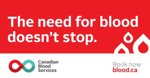 Canadian Blood Services. The need for blood doesn't stop.