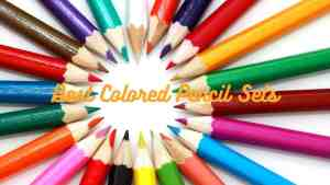 Best Colored Pencil Sets for Kids and Adults