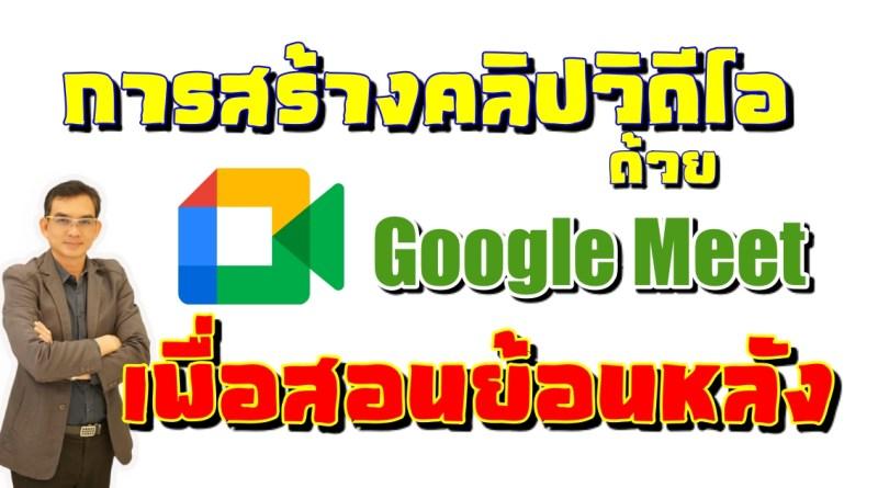 การสร้างคลิปวิดีโอด้วย Google Meet เพื่อการสอนย้อนหลัง