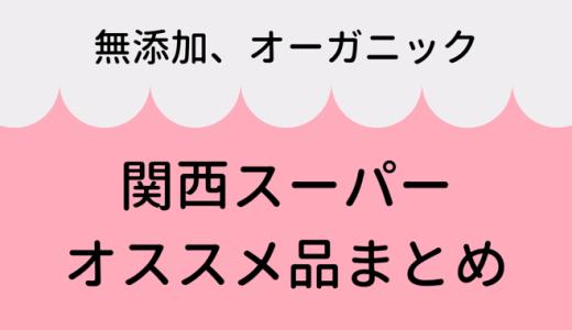関西スーパーオススメ無添加・オーガニック商品まとめ【随時更新】
