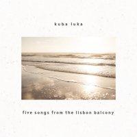 Kuba_Luka_Five_Songs_From_The_Lisbon_Balcony