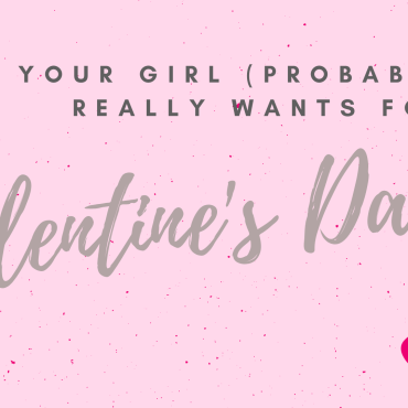 """Text that says """"What Your Girl (Probably) Really Wants for Valentine's Day"""" with hearts."""