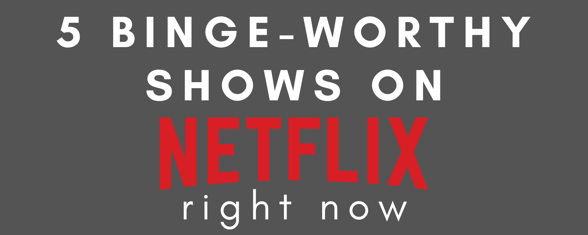 """A grey background with the text """"5 Binge-Worthy Shows on Netflix Right Now"""""""