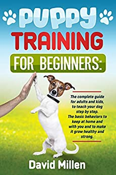 PUPPY TRAINING FOR BEGINNERS  The complete guide for adults and kinds, to teach your dog step by step. The basic behaviors to keep at home and with you and to make it grow healthy and strong. - Kindle edition by Millen, David . Crafts, Hobbies & Home Kindle  @ .