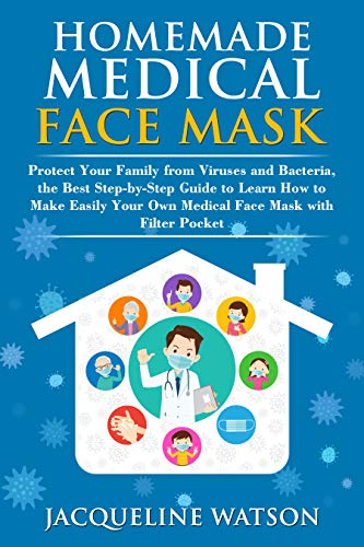 Homemade Face Mask Protect Your Family from Viruses and Bacteria, the Best Step-By-Step Guide to Learn How to Make Easily Your Own Medical Face Mask With Filter Pocket - Kindle edition by Watson, Jacqueline. Professional & Technical Kindle  @ .
