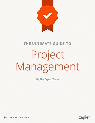The Ultimate Guide to Project Management Learn everything you need to successfully manage projects and get them done (Zapier App Guides  6) 1.0, Guay, Matthew, Schreiber, Danny, Briones, Stephanie