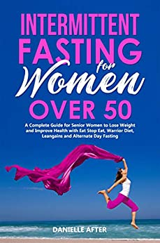 Intermittent Fasting for Women Over 50 A Complete Guide for Senior Women to Lose Weight and Improve Health with Eat Stop Eat, Warrior Diet, Leangains and Alternate Day Fasting - Kindle edition by After, Danielle . Health, Fitness & Dieting Kindle  @ .
