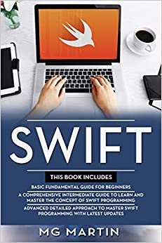 Swift The Complete Guide for Beginners, Intermediate and Advanced Detailed Strategies To Master Swift Programming Martin, MG 9781096672289