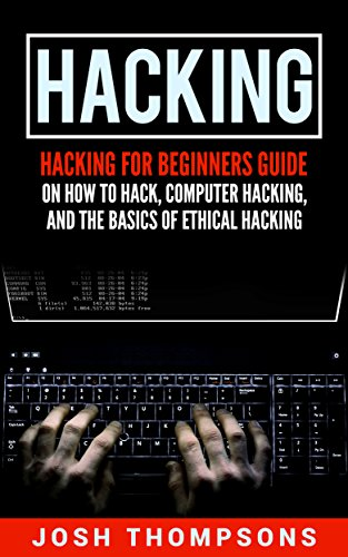 Hacking Hacking For Beginners Guide On How To Hack, Computer Hacking, And The Basics Of Ethical Hacking (Hacking ), Thompsons, Josh