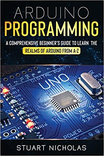 Arduino Programming A Comprehensive Beginner's Guide to learn the Realms of Arduino from A-Z Nicholas, Stuart 9798619738131