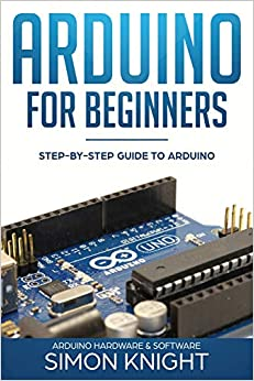 Arduino for Beginners Step-by-Step Guide to Arduino (Arduino Hardware & Software) Knight, Simon 9781719973120