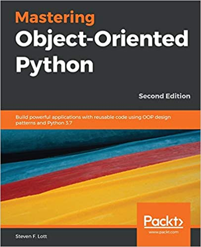 Mastering Object-Oriented Python Build powerful applications with reusable code using OOP design patterns and Python 3.7, 2nd Edition F. Lott, Steven 9781789531367