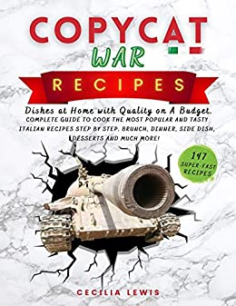 Copycat War Recipes Dishes at Home with Quality on A Budget. Complete Guide To Cook The Most Popular And Tasty Italian Recipes Step By Step. Brunch, Dinner, Side Dish, Desserts And MUCH MORE!  Lewis, Cecilia Kindle Store