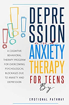 DEPRESSION AND ANXIETY THERAPY FOR TEENS A Cognitive-Behavioral Therapy Program for Overcoming Psychological Blockages Due to Anxiety and Depression - Kindle edition by Pathway, Emotional . Religion & Spirituality Kindle  @ .